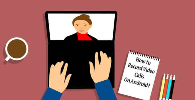 Record Video Calls On Android